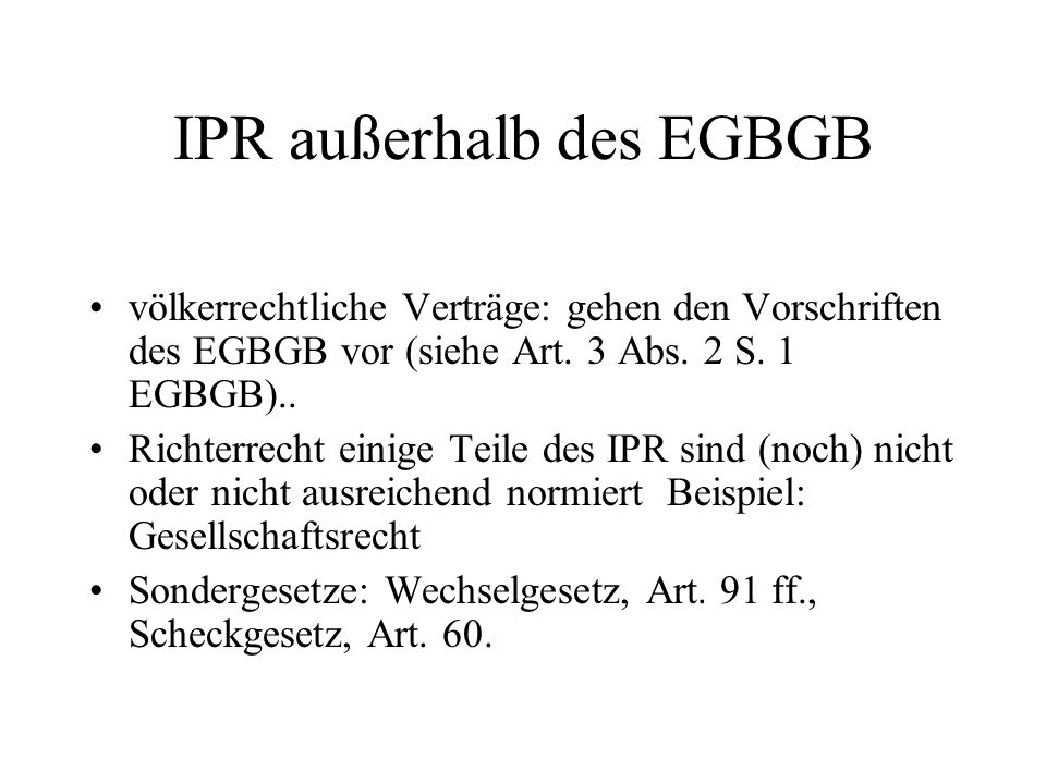 IPR außerhalb des EGBGB völkerrechtliche Verträge: gehen den Vorschriften des EGBGB vor (siehe Art. 3 Abs. 2 S. 1 EGBGB).. Richterrecht einige Teile d