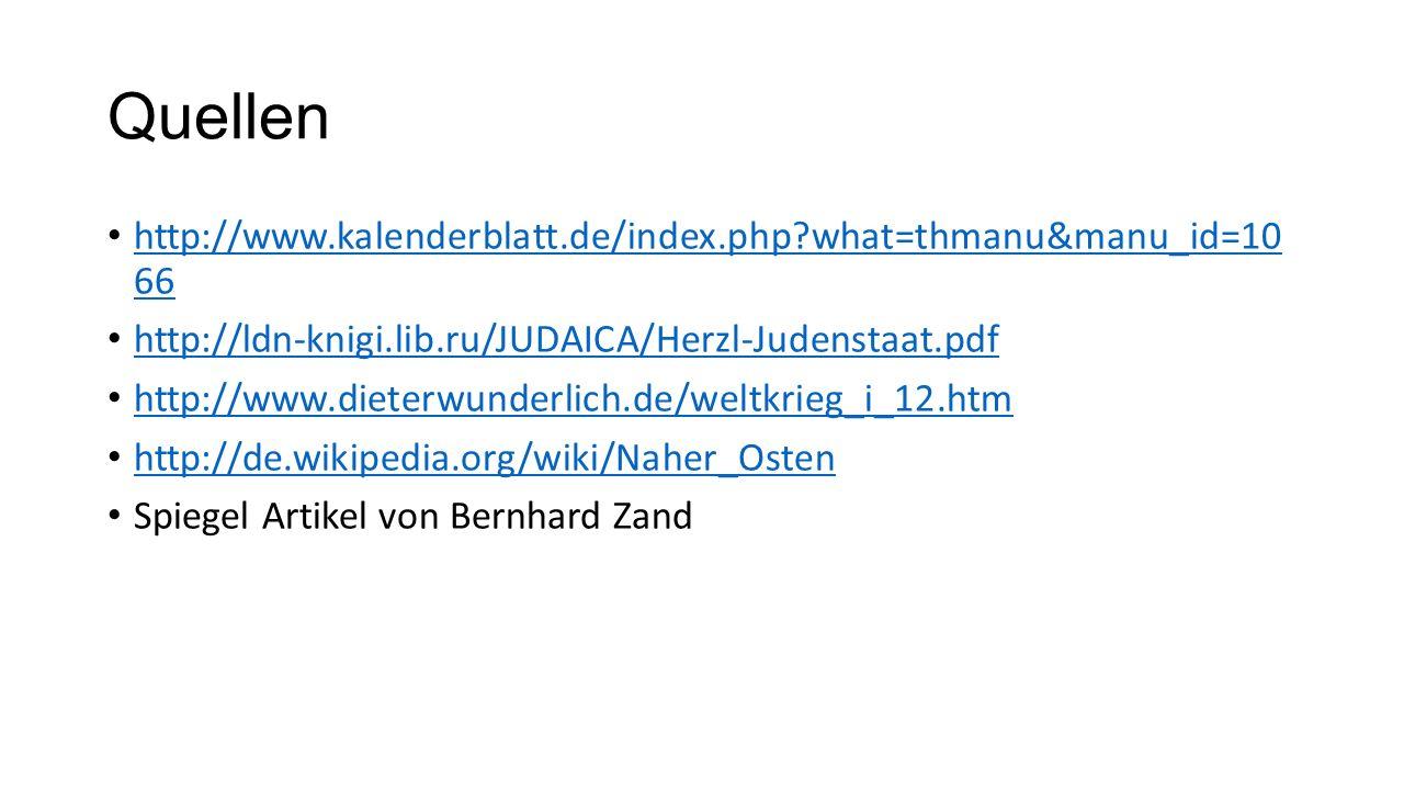 Quellen http://www.kalenderblatt.de/index.php?what=thmanu&manu_id=10 66 http://www.kalenderblatt.de/index.php?what=thmanu&manu_id=10 66 http://ldn-knigi.lib.ru/JUDAICA/Herzl-Judenstaat.pdf http://www.dieterwunderlich.de/weltkrieg_i_12.htm http://de.wikipedia.org/wiki/Naher_Osten Spiegel Artikel von Bernhard Zand