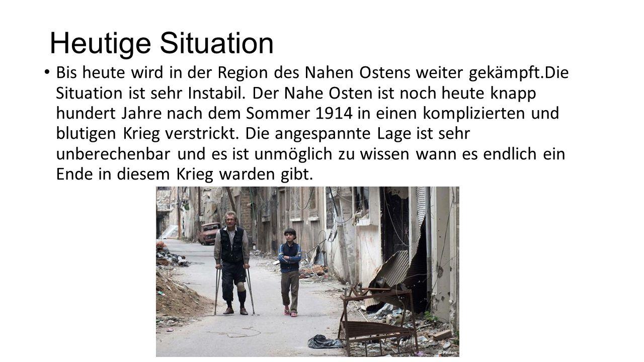 Heutige Situation Bis heute wird in der Region des Nahen Ostens weiter gekämpft.Die Situation ist sehr Instabil. Der Nahe Osten ist noch heute knapp h
