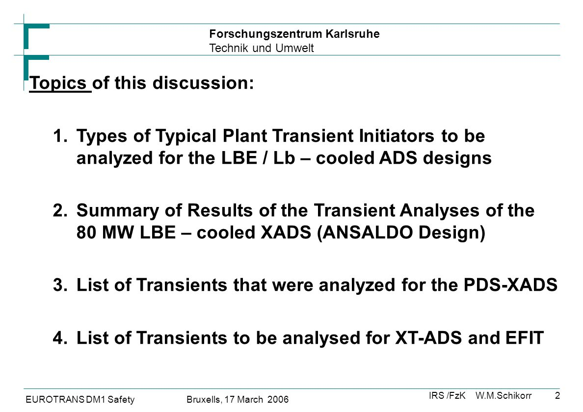 Forschungszentrum Karlsruhe Technik und Umwelt IRS /FzK W.M.Schikorr EUROTRANS DM1 Safety Bruxells, 17 March 2006 2 Topics of this discussion: 1.Types of Typical Plant Transient Initiators to be analyzed for the LBE / Lb – cooled ADS designs 2.Summary of Results of the Transient Analyses of the 80 MW LBE – cooled XADS (ANSALDO Design) 3.List of Transients that were analyzed for the PDS-XADS 4.List of Transients to be analysed for XT-ADS and EFIT