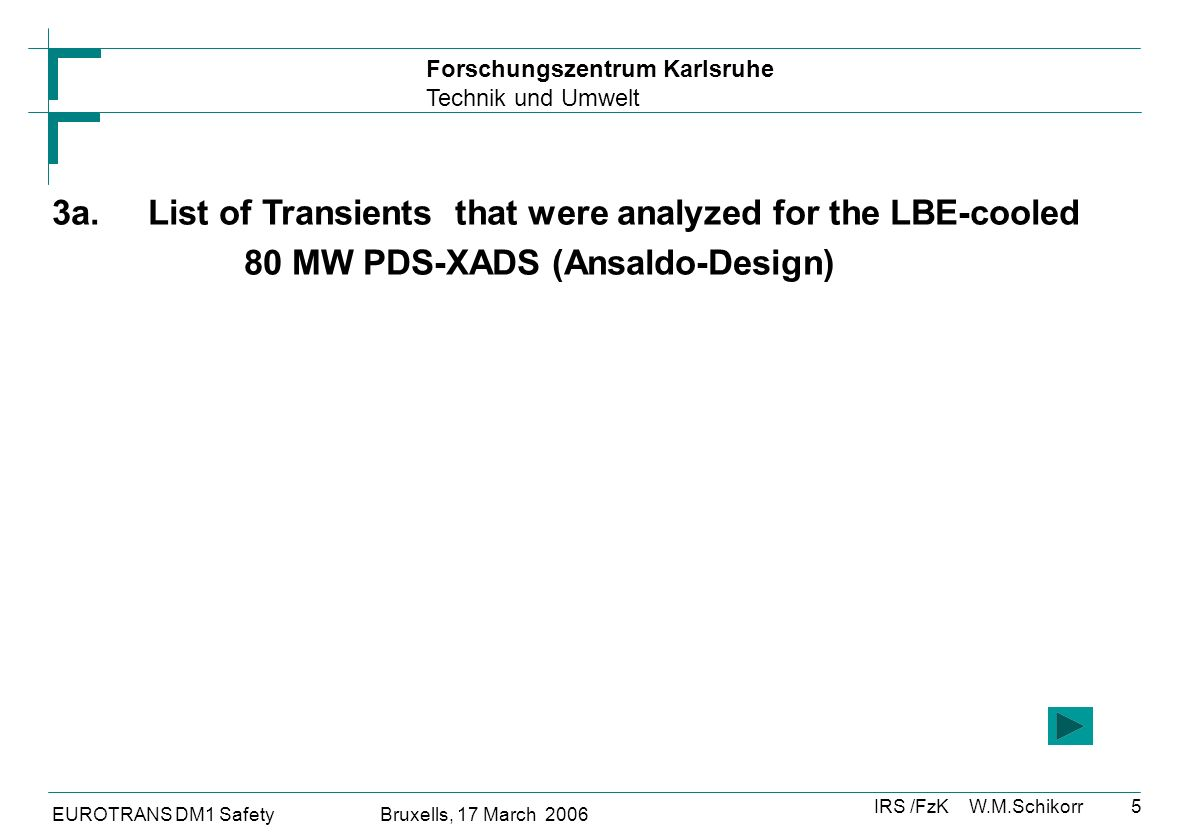 Forschungszentrum Karlsruhe Technik und Umwelt IRS /FzK W.M.Schikorr EUROTRANS DM1 Safety Bruxells, 17 March 2006 5 3a.List of Transients that were analyzed for the LBE-cooled 80 MW PDS-XADS (Ansaldo-Design)