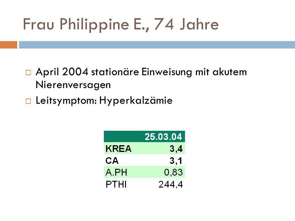 Frau Philippine E., 74 Jahre April 2004 stationäre Einweisung mit akutem Nierenversagen Leitsymptom: Hyperkalzämie