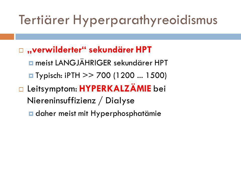 Tertiärer Hyperparathyreoidismus verwilderter sekundärer HPT meist LANGJÄHRIGER sekundärer HPT Typisch: iPTH >> 700 (1200... 1500) Leitsymptom: HYPERK
