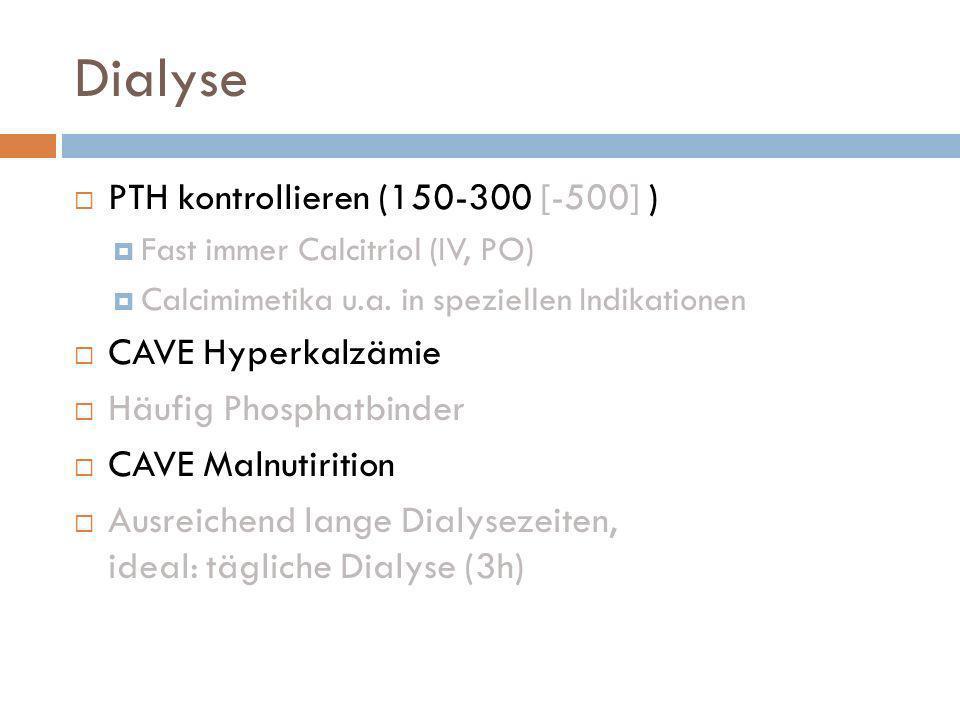 Dialyse PTH kontrollieren (150-300 [-500] ) Fast immer Calcitriol (IV, PO) Calcimimetika u.a. in speziellen Indikationen CAVE Hyperkalzämie Häufig Pho