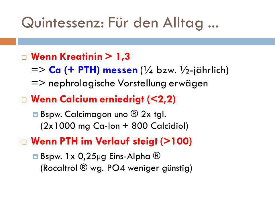 Quintessenz: Für den Alltag... Wenn Kreatinin > 1,3 => Ca (+ PTH) messen (¼ bzw. ½-jährlich) => nephrologische Vorstellung erwägen Wenn Calcium ernied
