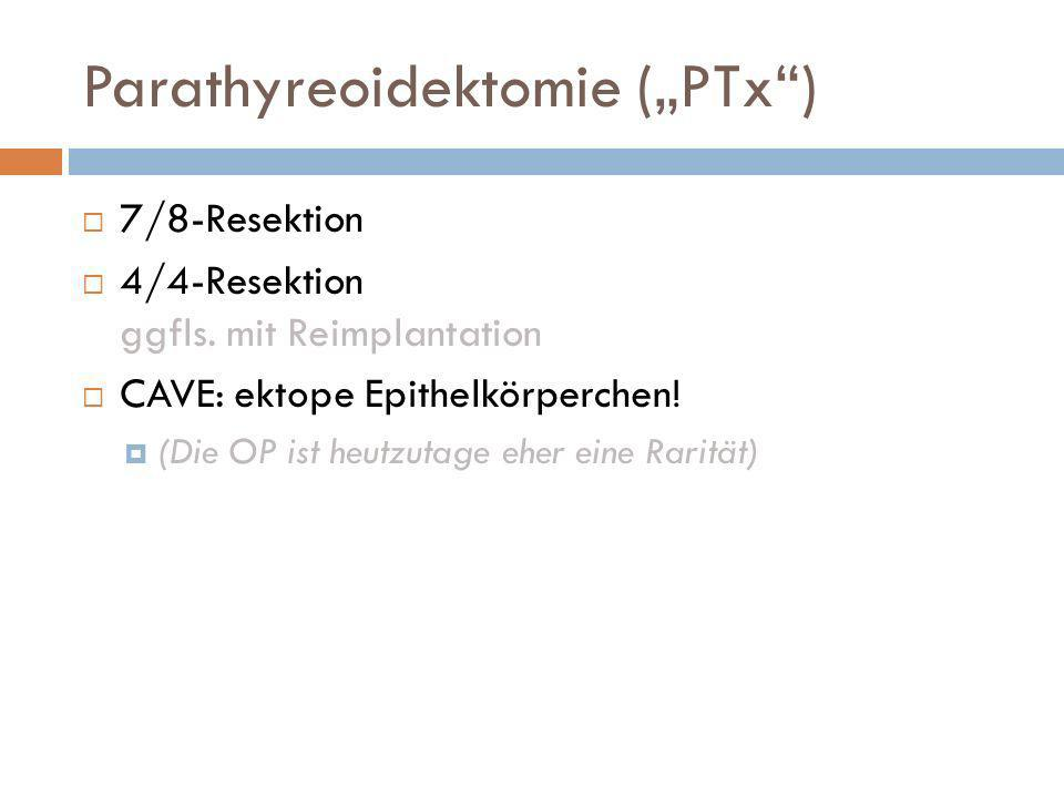 Parathyreoidektomie (PTx) 7/8-Resektion 4/4-Resektion ggfls. mit Reimplantation CAVE: ektope Epithelkörperchen! (Die OP ist heutzutage eher eine Rarit