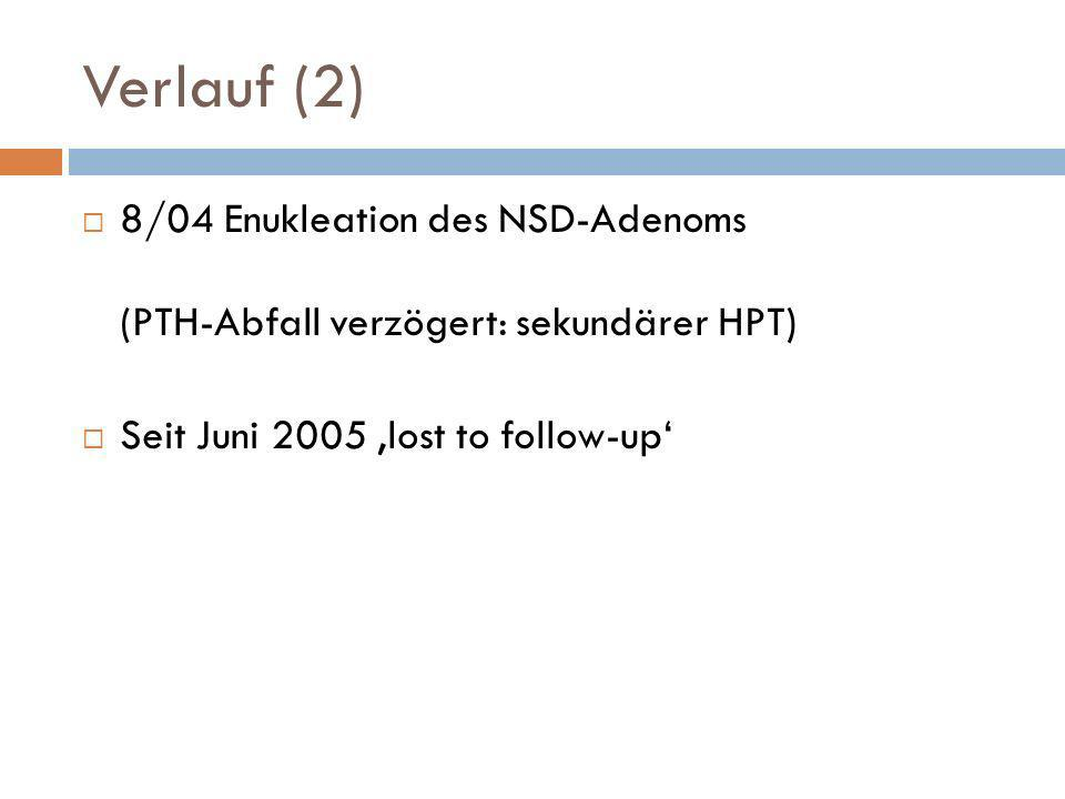 Verlauf (2) 8/04 Enukleation des NSD-Adenoms (PTH-Abfall verzögert: sekundärer HPT) Seit Juni 2005 lost to follow-up