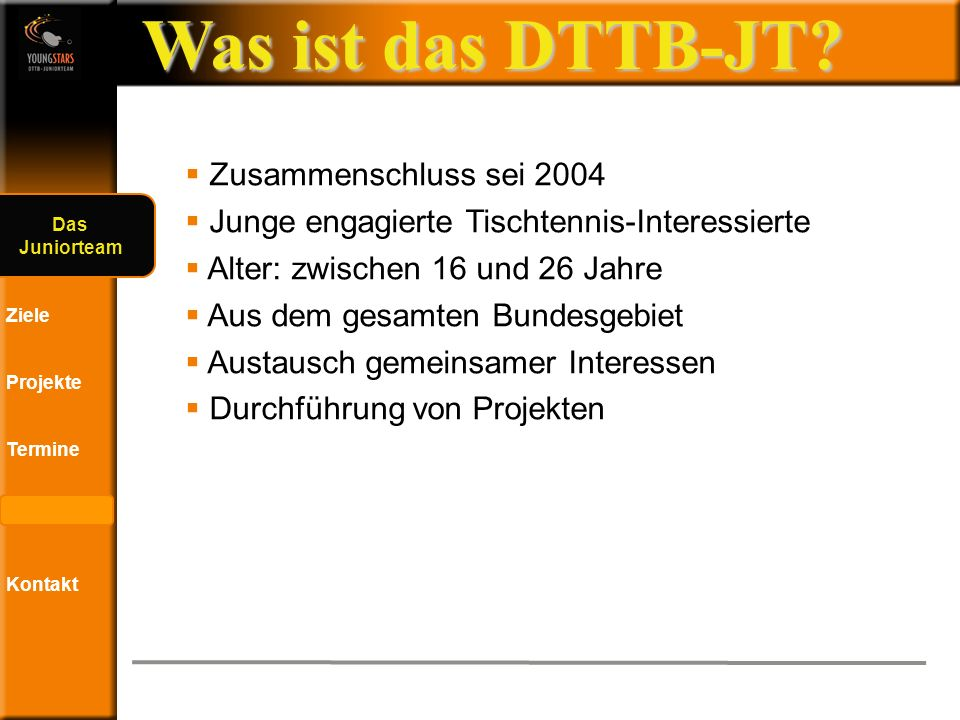 Das DTTB- Juniorteam Ziele Projekte Termine Andere JTs Kontakt Workshop - Eindrücke Projekte
