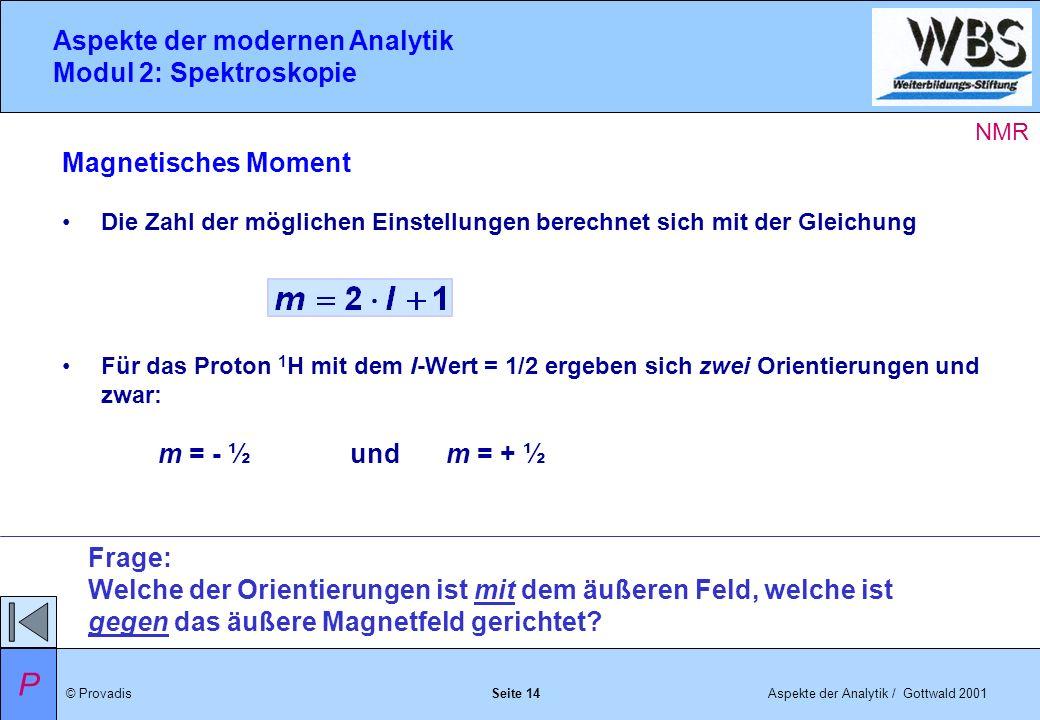 © ProvadisAspekte der Analytik / Gottwald 2001 Aspekte der modernen Analytik Modul 2: Spektroskopie Seite 14 Magnetisches Moment Die Zahl der möglichen Einstellungen berechnet sich mit der Gleichung Für das Proton 1 H mit dem I-Wert = 1/2 ergeben sich zwei Orientierungen und zwar: m = - ½ und m = + ½ Frage: Welche der Orientierungen ist mit dem äußeren Feld, welche ist gegen das äußere Magnetfeld gerichtet.