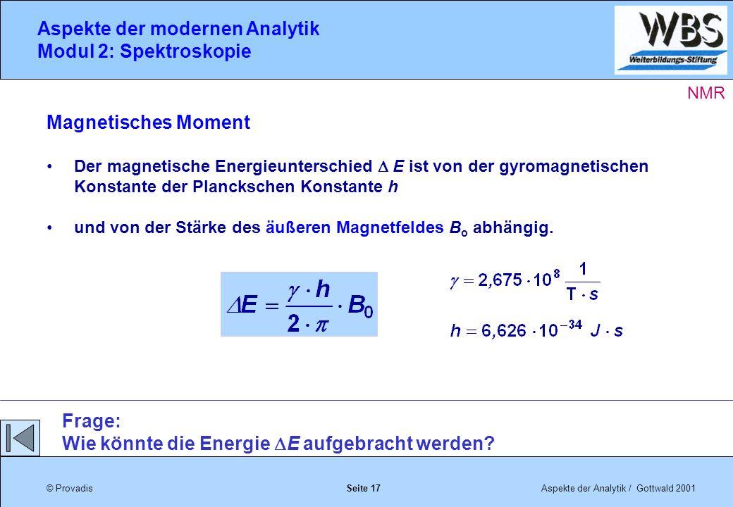 © ProvadisAspekte der Analytik / Gottwald 2001 Aspekte der modernen Analytik Modul 2: Spektroskopie Seite 17 Magnetisches Moment Der magnetische Energieunterschied E ist von der gyromagnetischen Konstante der Planckschen Konstante h und von der Stärke des äußeren Magnetfeldes B o abhängig.
