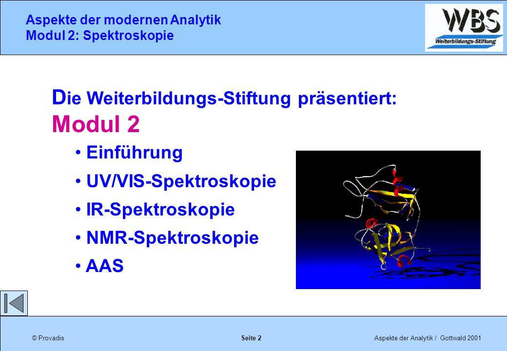 © ProvadisAspekte der Analytik / Gottwald 2001 Aspekte der modernen Analytik Modul 2: Spektroskopie Seite 2 D ie Weiterbildungs-Stiftung präsentiert: Modul 2 Einführung UV/VIS-Spektroskopie IR-Spektroskopie NMR-Spektroskopie AAS