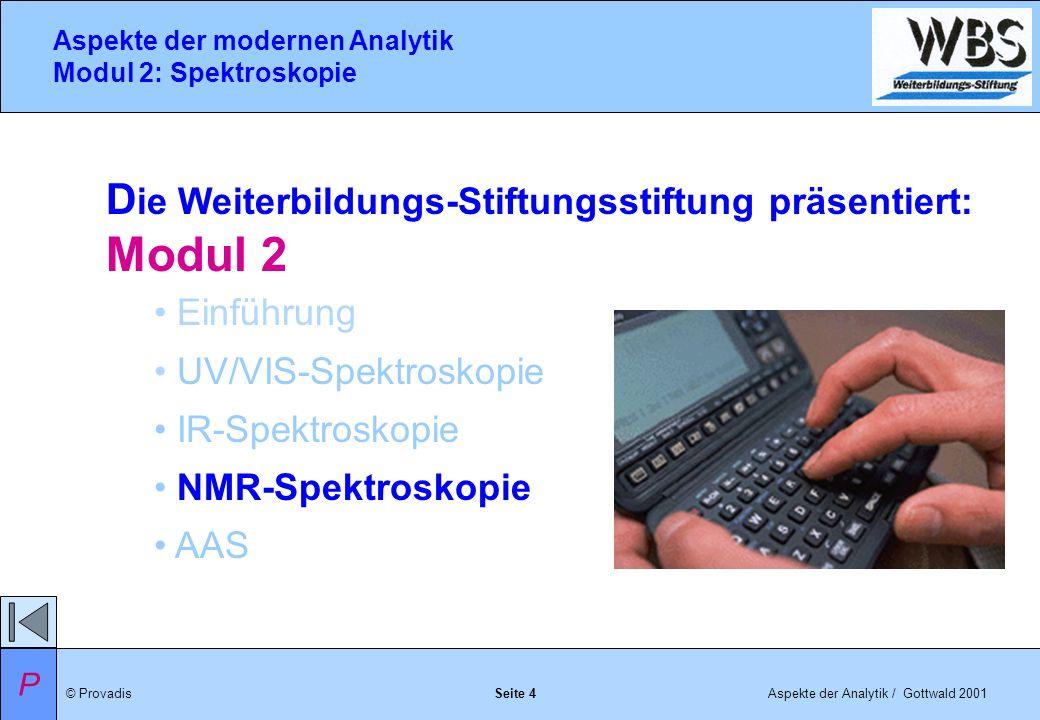© ProvadisAspekte der Analytik / Gottwald 2001 Aspekte der modernen Analytik Modul 2: Spektroskopie Seite 4 D ie Weiterbildungs-Stiftungsstiftung präsentiert: Modul 2 Einführung UV/VIS-Spektroskopie IR-Spektroskopie NMR-Spektroskopie AAS P