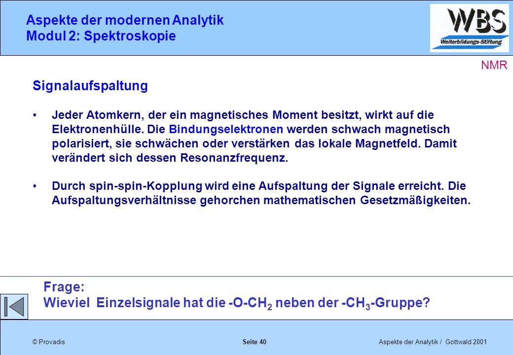 © ProvadisAspekte der Analytik / Gottwald 2001 Aspekte der modernen Analytik Modul 2: Spektroskopie Seite 40 Signalaufspaltung Jeder Atomkern, der ein magnetisches Moment besitzt, wirkt auf die Elektronenhülle.