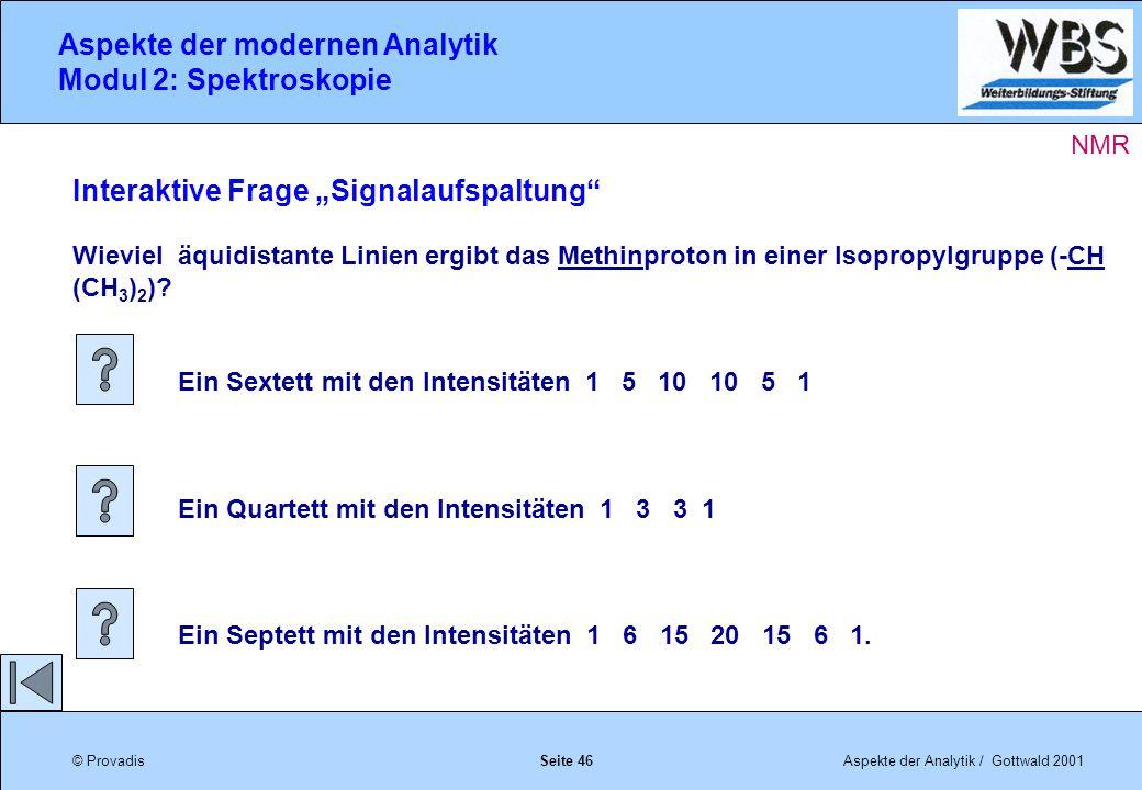 © ProvadisAspekte der Analytik / Gottwald 2001 Aspekte der modernen Analytik Modul 2: Spektroskopie Seite 46 Interaktive Frage Signalaufspaltung Wieviel äquidistante Linien ergibt das Methinproton in einer Isopropylgruppe (-CH (CH 3 ) 2 ).