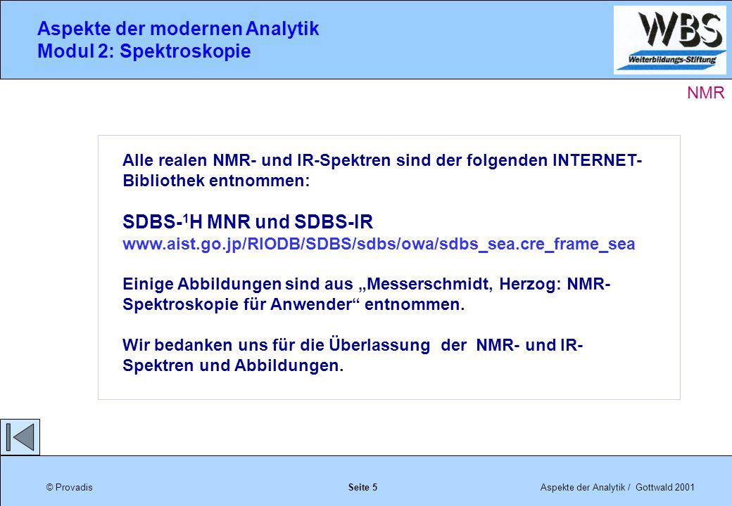 © ProvadisAspekte der Analytik / Gottwald 2001 Aspekte der modernen Analytik Modul 2: Spektroskopie Seite 5 Alle realen NMR- und IR-Spektren sind der folgenden INTERNET- Bibliothek entnommen: SDBS- 1 H MNR und SDBS-IR www.aist.go.jp/RIODB/SDBS/sdbs/owa/sdbs_sea.cre_frame_sea Einige Abbildungen sind aus Messerschmidt, Herzog: NMR- Spektroskopie für Anwender entnommen.