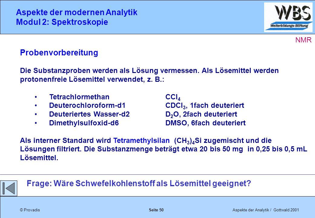 © ProvadisAspekte der Analytik / Gottwald 2001 Aspekte der modernen Analytik Modul 2: Spektroskopie Seite 50 Probenvorbereitung Die Substanzproben werden als Lösung vermessen.