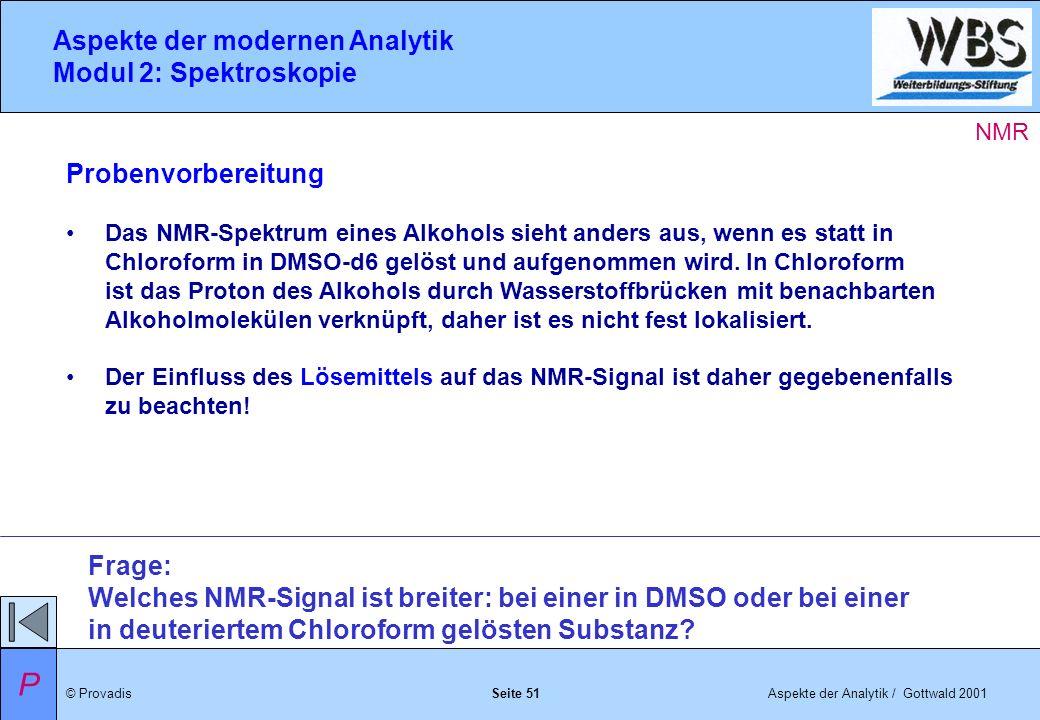 © ProvadisAspekte der Analytik / Gottwald 2001 Aspekte der modernen Analytik Modul 2: Spektroskopie Seite 51 Probenvorbereitung Das NMR-Spektrum eines Alkohols sieht anders aus, wenn es statt in Chloroform in DMSO-d6 gelöst und aufgenommen wird.