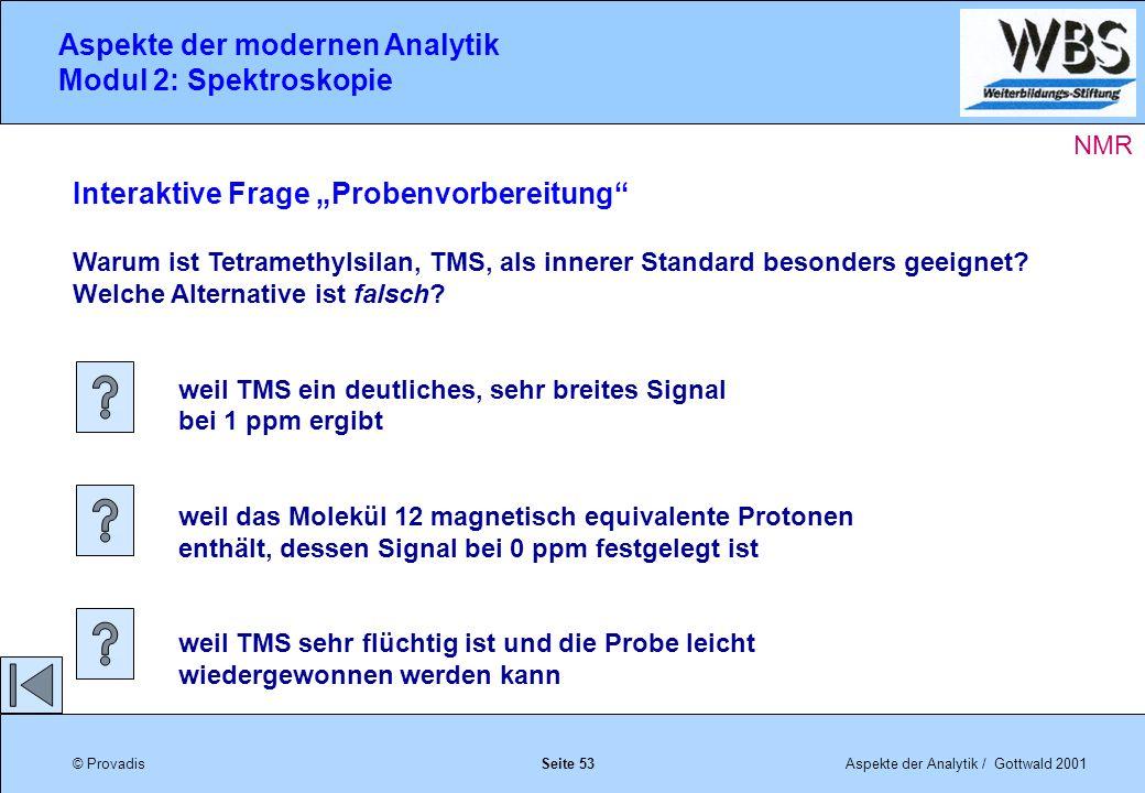 © ProvadisAspekte der Analytik / Gottwald 2001 Aspekte der modernen Analytik Modul 2: Spektroskopie Seite 53 Interaktive Frage Probenvorbereitung Warum ist Tetramethylsilan, TMS, als innerer Standard besonders geeignet.