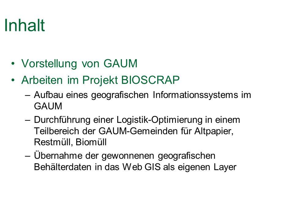 Inhalt Vorstellung von GAUM Arbeiten im Projekt BIOSCRAP –Aufbau eines geografischen Informationssystems im GAUM –Durchführung einer Logistik-Optimierung in einem Teilbereich der GAUM-Gemeinden für Altpapier, Restmüll, Biomüll –Übernahme der gewonnenen geografischen Behälterdaten in das Web GIS als eigenen Layer