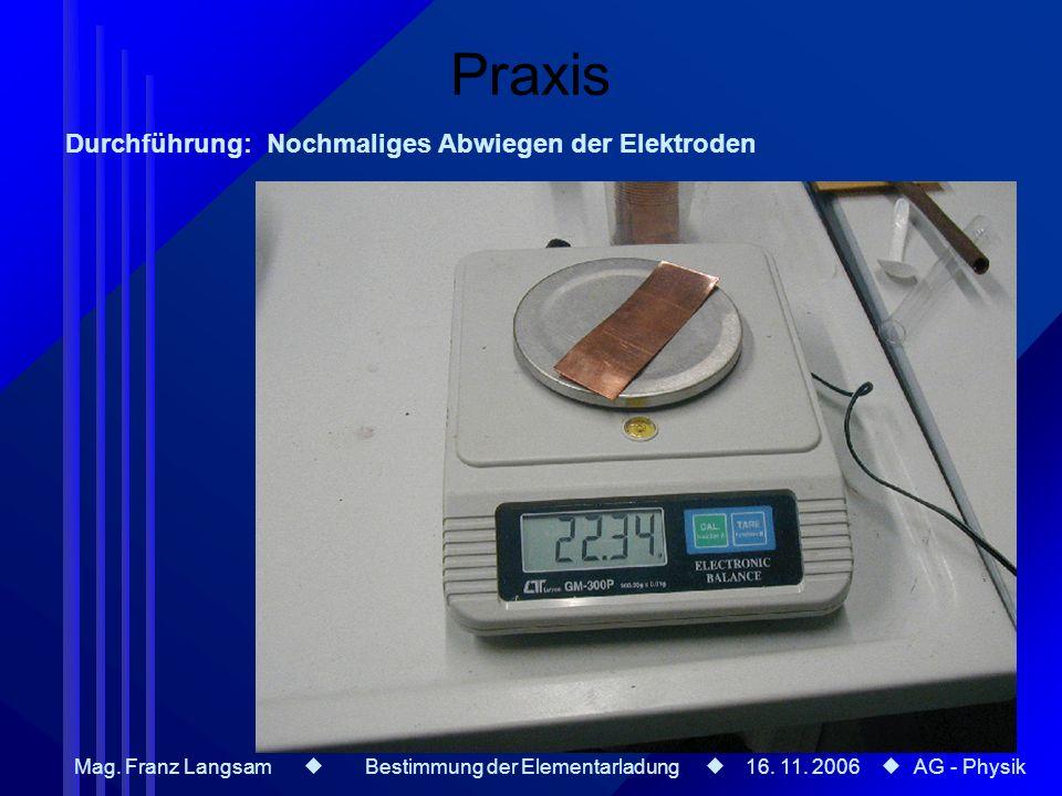 Mag. Franz Langsam Bestimmung der Elementarladung 16. 11. 2006 AG - Physik Praxis Durchführung: Nochmaliges Abwiegen der Elektroden