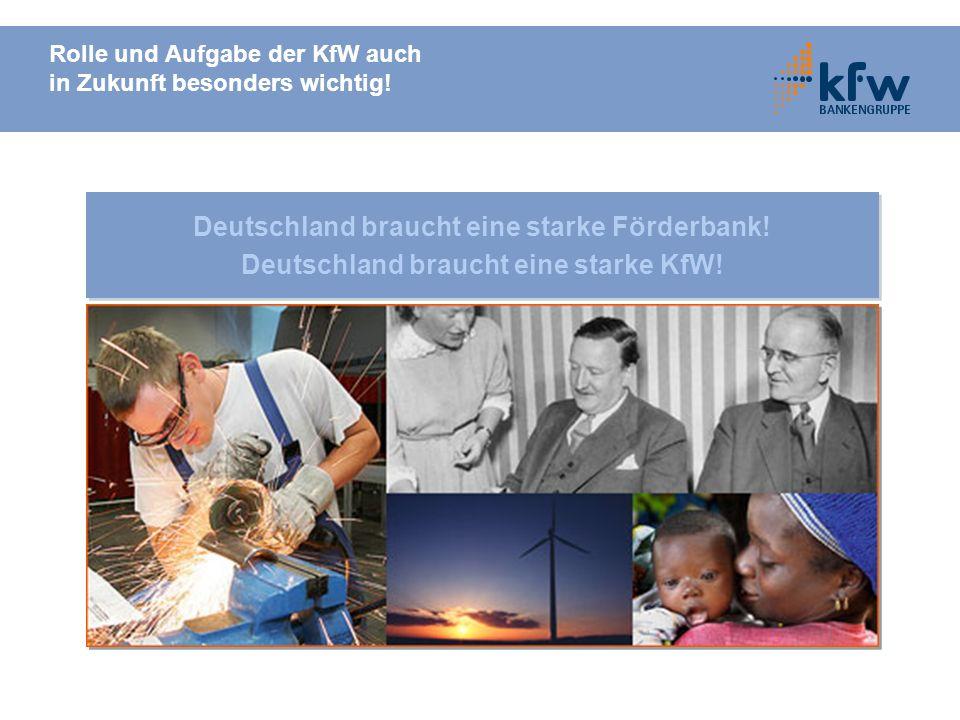 Rolle und Aufgabe der KfW auch in Zukunft besonders wichtig! Deutschland braucht eine starke Förderbank! Deutschland braucht eine starke KfW! Deutschl