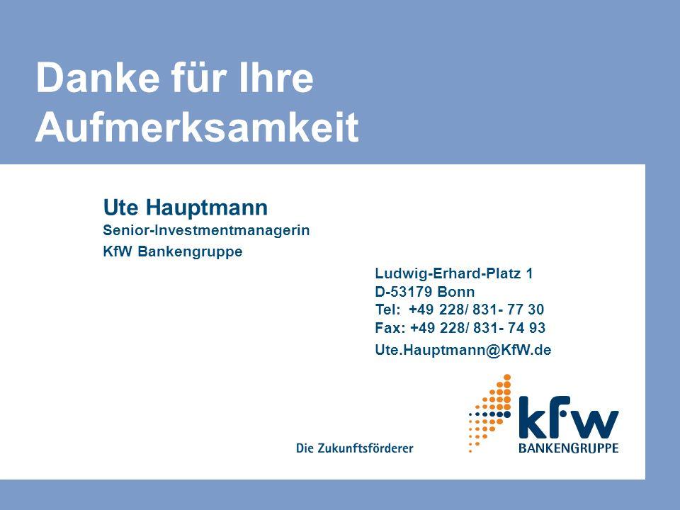 Danke für Ihre Aufmerksamkeit Ute Hauptmann Senior-Investmentmanagerin KfW Bankengruppe Ludwig-Erhard-Platz 1 D-53179 Bonn Tel: +49 228/ 831- 77 30 Fa