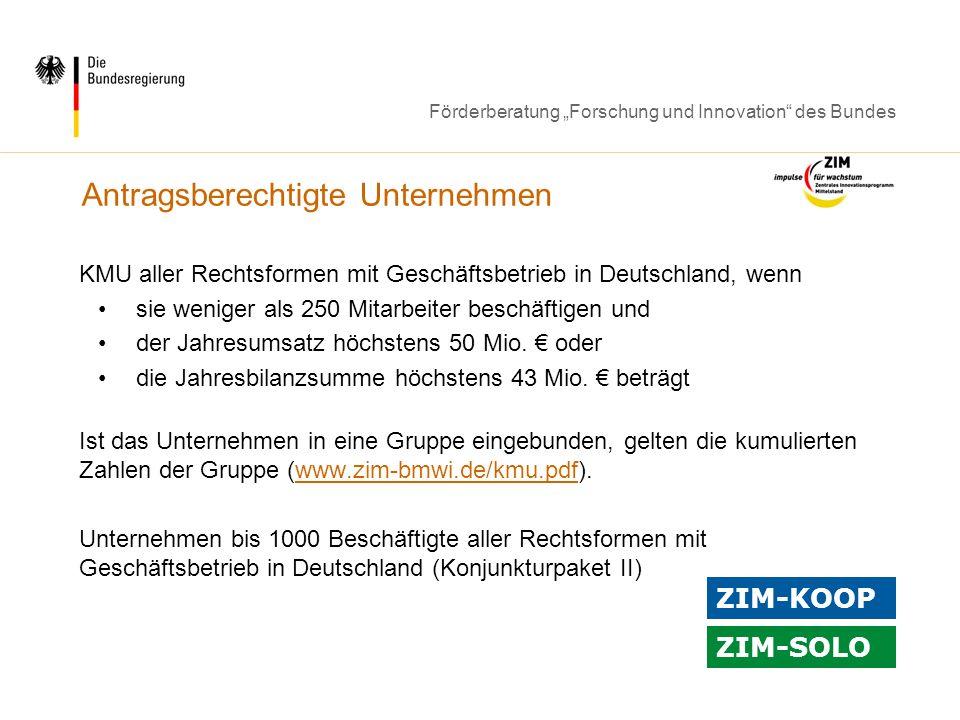Förderberatung Forschung und Innovation des Bundes Antragsberechtigte Unternehmen KMU aller Rechtsformen mit Geschäftsbetrieb in Deutschland, wenn sie weniger als 250 Mitarbeiter beschäftigen und der Jahresumsatz höchstens 50 Mio.