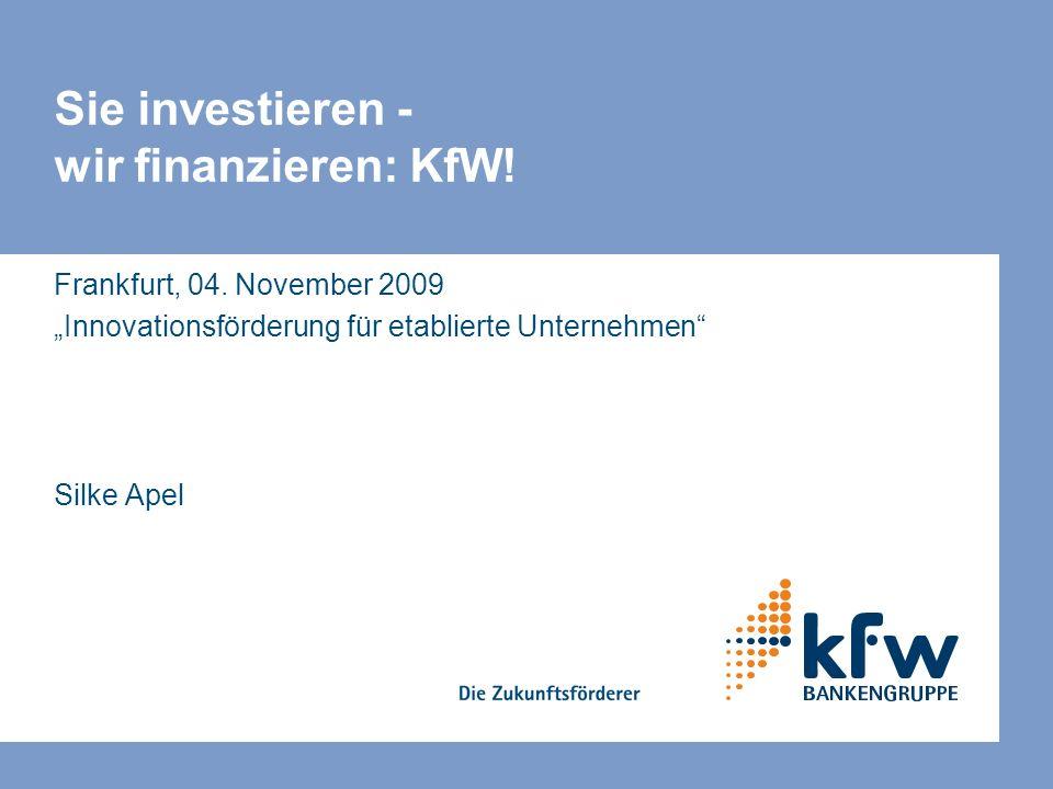 Sie investieren - wir finanzieren: KfW! Frankfurt, 04. November 2009 Innovationsförderung für etablierte Unternehmen Silke Apel