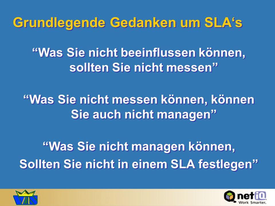 Grundlegende Gedanken um SLAs Was Sie nicht beeinflussen können, sollten Sie nicht messen Was Sie nicht messen können, können Sie auch nicht managen Was Sie nicht managen können, Sollten Sie nicht in einem SLA festlegen Was Sie nicht beeinflussen können, sollten Sie nicht messen Was Sie nicht messen können, können Sie auch nicht managen Was Sie nicht managen können, Sollten Sie nicht in einem SLA festlegen