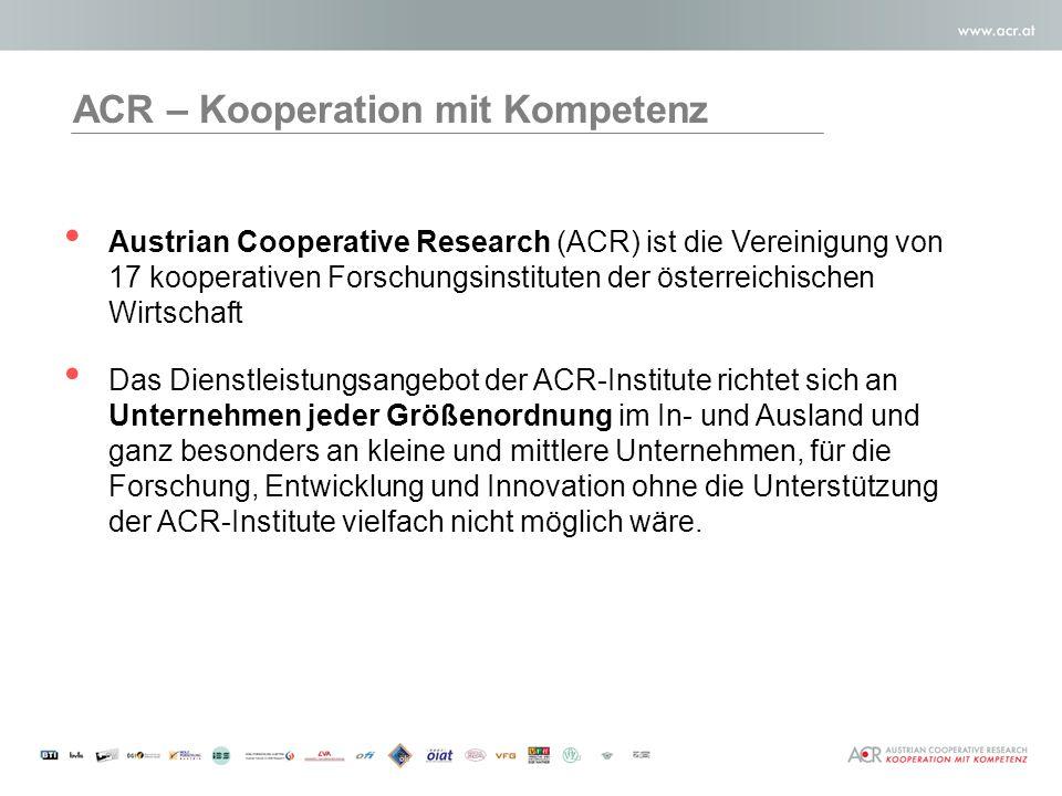 Austrian Cooperative Research (ACR) ist die Vereinigung von 17 kooperativen Forschungsinstituten der österreichischen Wirtschaft Das Dienstleistungsangebot der ACR-Institute richtet sich an Unternehmen jeder Größenordnung im In- und Ausland und ganz besonders an kleine und mittlere Unternehmen, für die Forschung, Entwicklung und Innovation ohne die Unterstützung der ACR-Institute vielfach nicht möglich wäre.