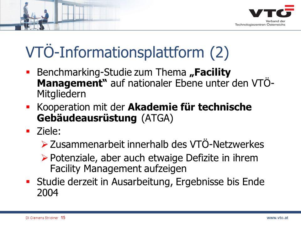 DI Clemens Strickner.15www.vto.at VTÖ-Informationsplattform (2) Benchmarking-Studie zum Thema Facility Management auf nationaler Ebene unter den VTÖ- Mitgliedern Kooperation mit der Akademie für technische Gebäudeausrüstung (ATGA) Ziele: Zusammenarbeit innerhalb des VTÖ-Netzwerkes Potenziale, aber auch etwaige Defizite in ihrem Facility Management aufzeigen Studie derzeit in Ausarbeitung, Ergebnisse bis Ende 2004