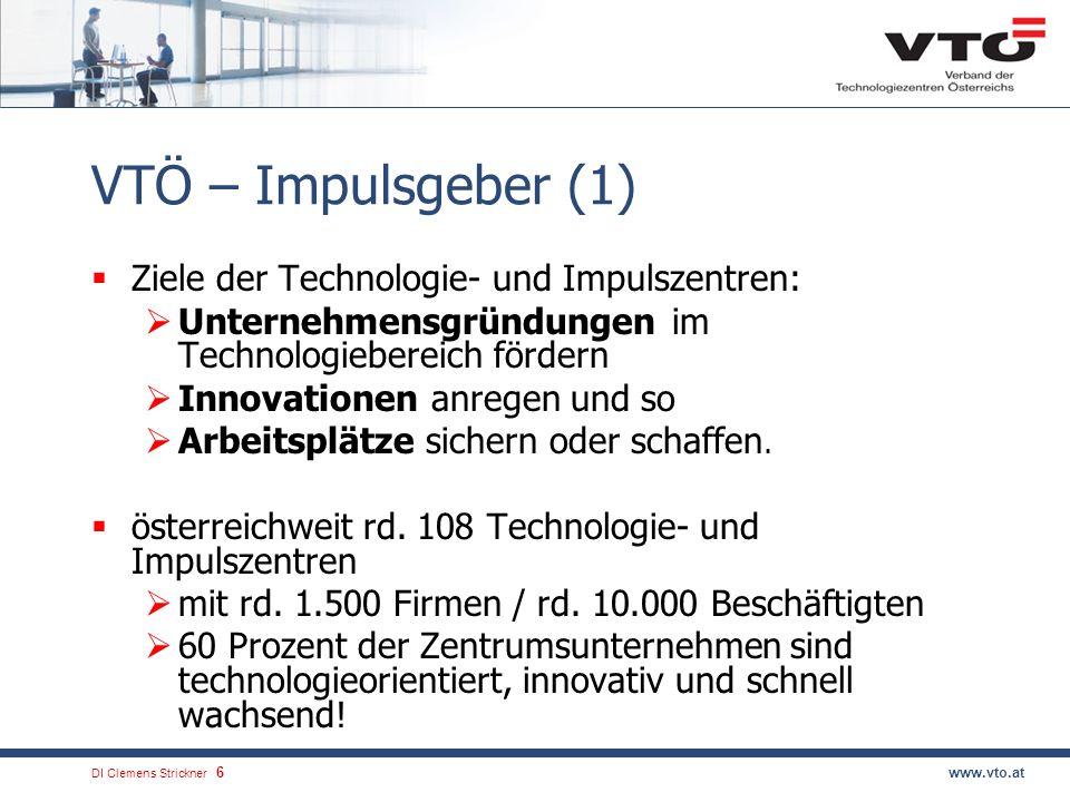 DI Clemens Strickner.6www.vto.at VTÖ – Impulsgeber (1) Ziele der Technologie- und Impulszentren: Unternehmensgründungen im Technologiebereich fördern Innovationen anregen und so Arbeitsplätze sichern oder schaffen.