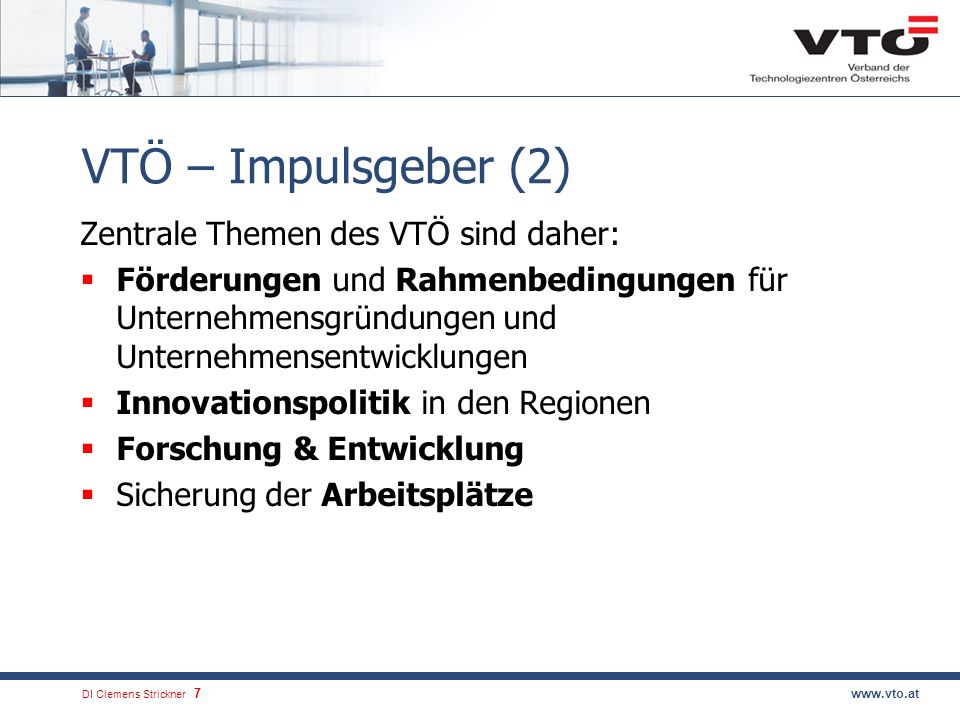 DI Clemens Strickner.7www.vto.at VTÖ – Impulsgeber (2) Zentrale Themen des VTÖ sind daher: Förderungen und Rahmenbedingungen für Unternehmensgründungen und Unternehmensentwicklungen Innovationspolitik in den Regionen Forschung & Entwicklung Sicherung der Arbeitsplätze