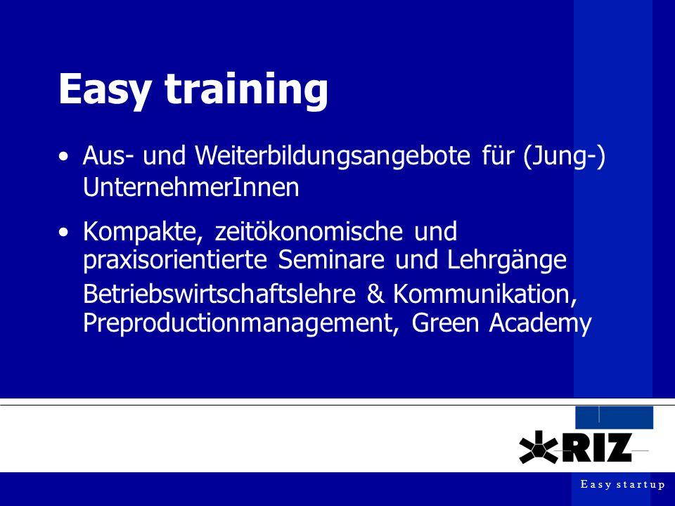 E a s y s t a r t u p Easy training Kompakte, zeitökonomische und praxisorientierte Seminare und Lehrgänge Betriebswirtschaftslehre & Kommunikation, Preproductionmanagement, Green Academy Aus- und Weiterbildungsangebote für (Jung-) UnternehmerInnen