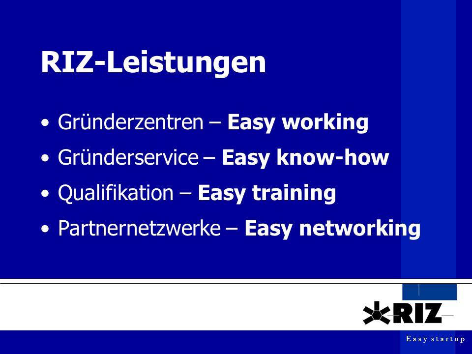 E a s y s t a r t u p RIZ-Leistungen Gründerzentren – Easy working Gründerservice – Easy know-how Qualifikation – Easy training Partnernetzwerke – Eas