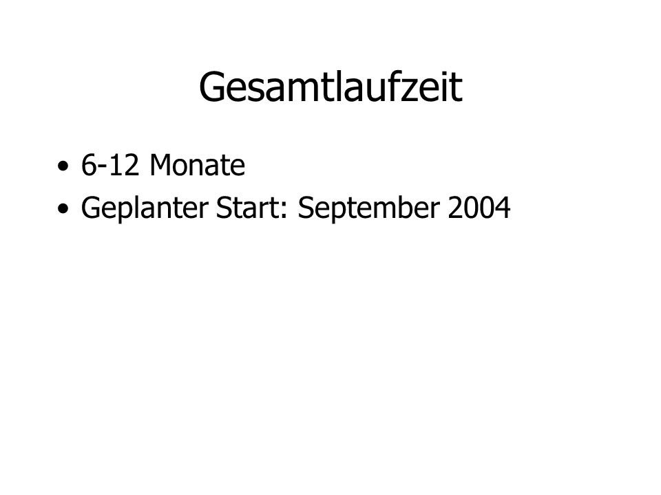 Gesamtlaufzeit 6-12 Monate Geplanter Start: September 2004
