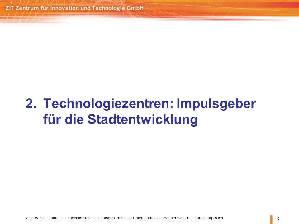 © 2005 ZIT Zentrum für Innovation und Technologie GmbH. Ein Unternehmen des Wiener Wirtschaftsförderungsfonds. 8 2.Technologiezentren: Impulsgeber für