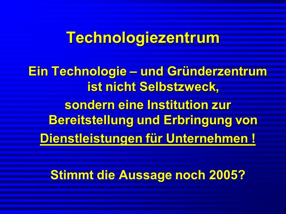 Technologiezentrum Ein Technologie – und Gründerzentrum ist nicht Selbstzweck, sondern eine Institution zur Bereitstellung und Erbringung von Dienstle