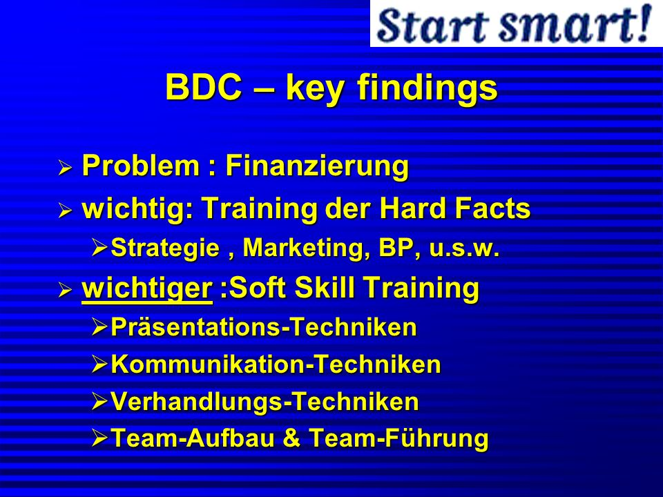 BDC – key findings Problem : Finanzierung Problem : Finanzierung wichtig: Training der Hard Facts wichtig: Training der Hard Facts Strategie, Marketin
