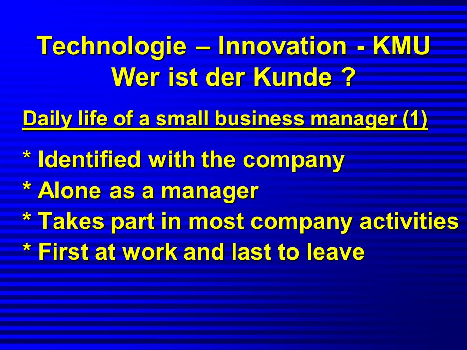Technologie – Innovation - KMU Wer ist der Kunde ? Daily life of a small business manager (1) * Identified with the company * Alone as a manager * Tak