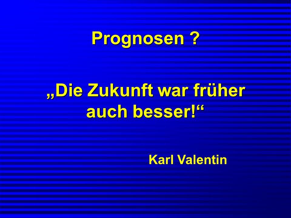 Prognosen ? Die Zukunft war früher auch besser! Karl Valentin
