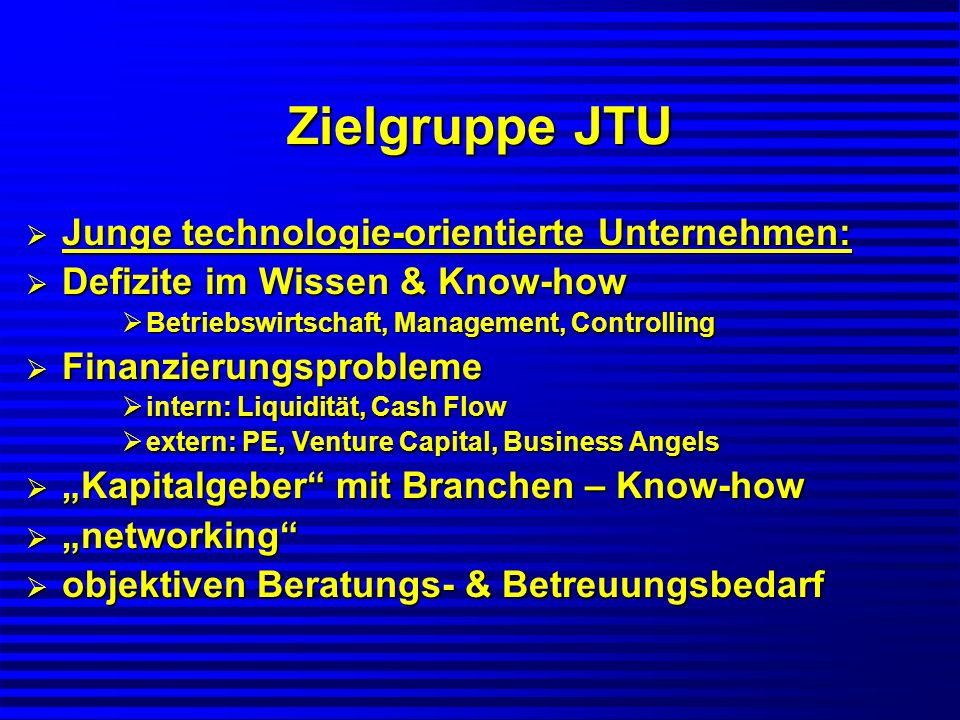 Zielgruppe JTU Betreuungsbedarf durch Probleme Betreuungsbedarf durch Probleme aus empirischen Studie, 500 JTU, 5 Jahre aus empirischen Studie, 500 JTU, 5 Jahre Markteinführung, Marketing, Vertrieb80% Markteinführung, Marketing, Vertrieb80% Strategie, Unternehmensführung75% Strategie, Unternehmensführung75% Krisen-Management66% Krisen-Management66% Finanzierung65% Finanzierung65%
