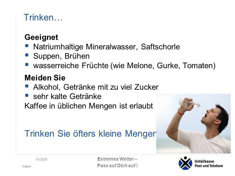 Extremes Wetter – Pass auf Dich auf ! Folie 5 01/2009 Trinken… Geeignet Natriumhaltige Mineralwasser, Saftschorle Suppen, Brühen wasserreiche Früchte