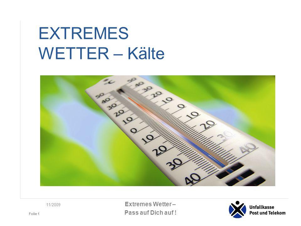 Extremes Wetter – Pass auf Dich auf ! Folie 1 11/2009 EXTREMES WETTER – Kälte