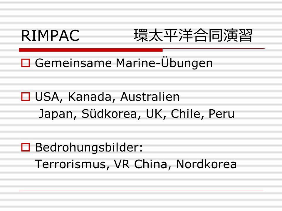 RIMPAC Gemeinsame Marine-Übungen USA, Kanada, Australien Japan, Südkorea, UK, Chile, Peru Bedrohungsbilder: Terrorismus, VR China, Nordkorea
