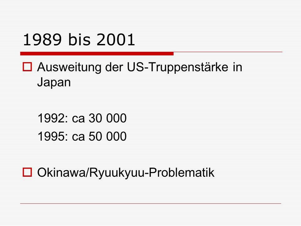 1989 bis 2001 Ausweitung der US-Truppenstärke in Japan 1992: ca 30 000 1995: ca 50 000 Okinawa/Ryuukyuu-Problematik
