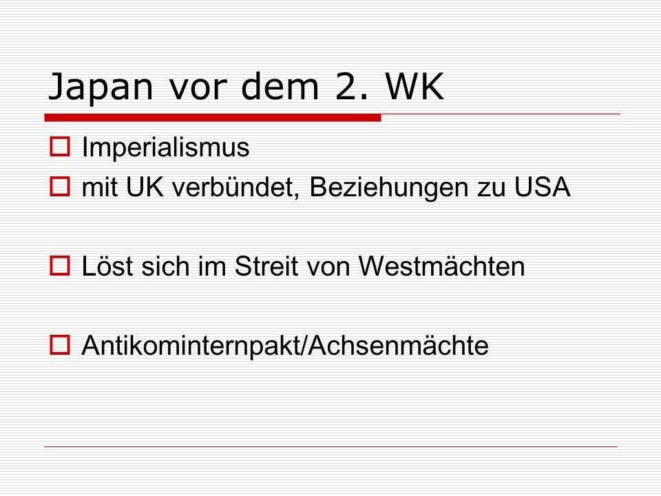 Japan vor dem 2. WK Imperialismus mit UK verbündet, Beziehungen zu USA Löst sich im Streit von Westmächten Antikominternpakt/Achsenmächte