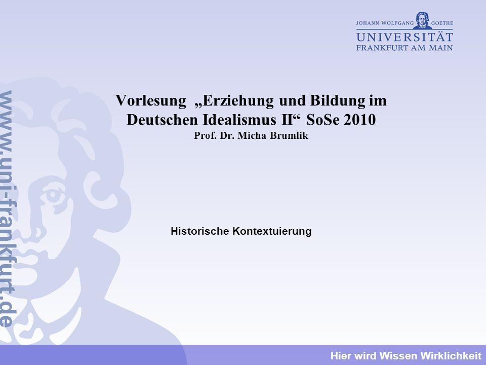 Hier wird Wissen Wirklichkeit Vorlesung Erziehung und Bildung im Deutschen Idealismus II SoSe 2010 Prof. Dr. Micha Brumlik Historische Kontextuierung