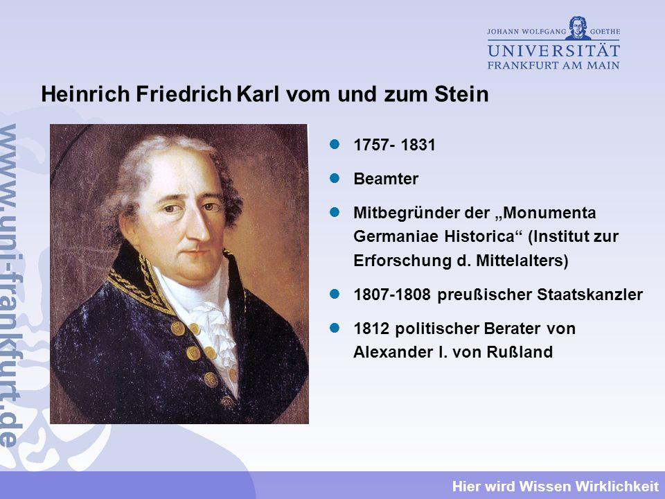Hier wird Wissen Wirklichkeit Heinrich Friedrich Karl vom und zum Stein 1757- 1831 Beamter Mitbegründer der Monumenta Germaniae Historica (Institut zu