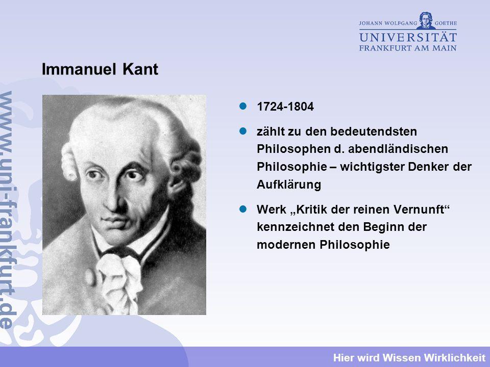 Hier wird Wissen Wirklichkeit Immanuel Kant 1724-1804 zählt zu den bedeutendsten Philosophen d. abendländischen Philosophie – wichtigster Denker der A